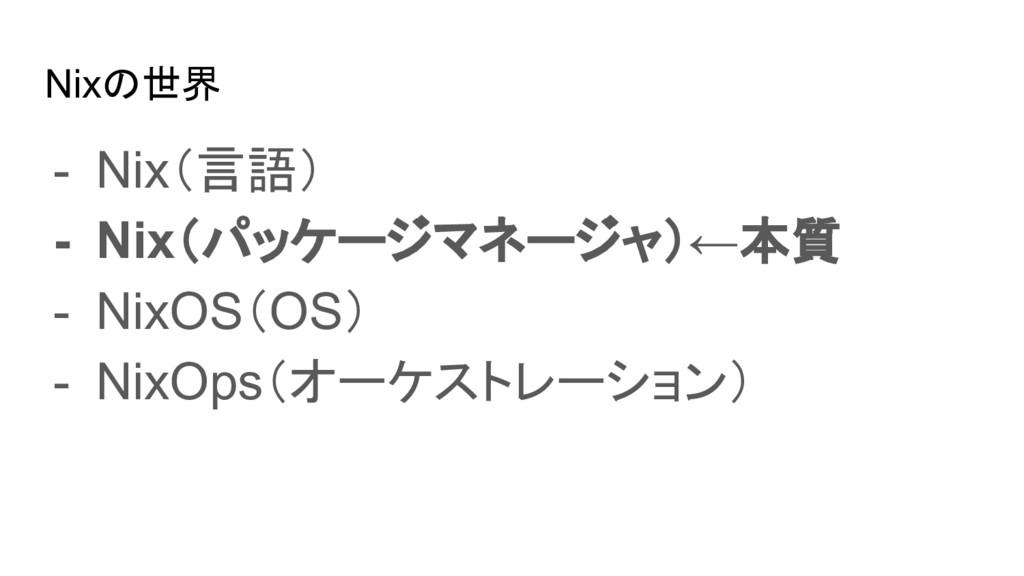Nixの世界 - Nix(言語) - Nix(パッケージマネージャ)←本質 - NixOS(O...