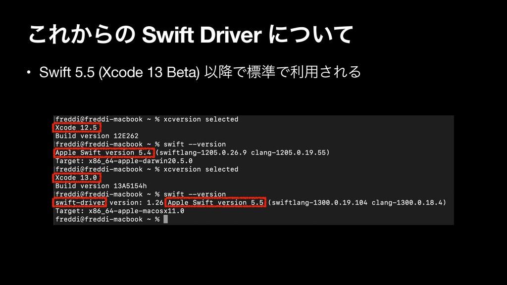 ͜Ε͔Βͷ Swift Driver ʹ͍ͭͯ • Swift 5.5 (Xcode 13 B...