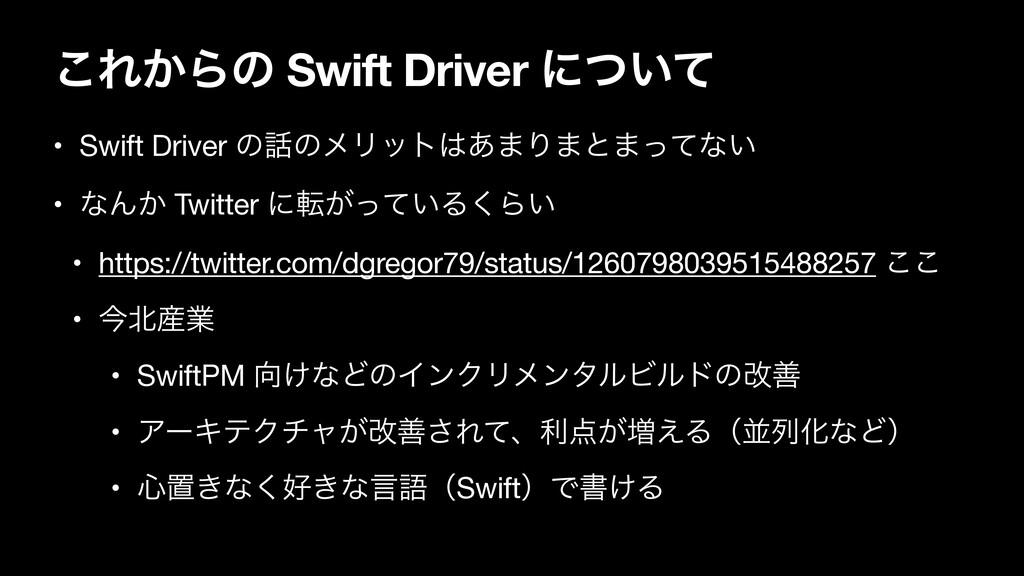 ͜Ε͔Βͷ Swift Driver ʹ͍ͭͯ • Swift Driver ͷͷϝϦοτ...