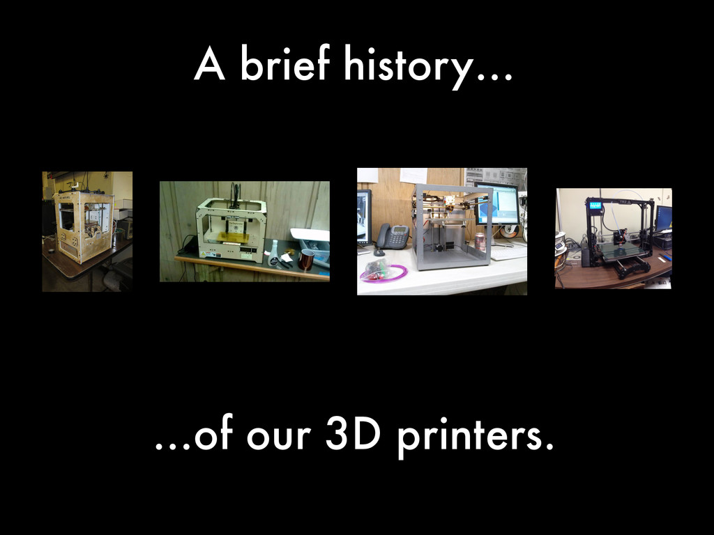 A brief history… …of our 3D printers.
