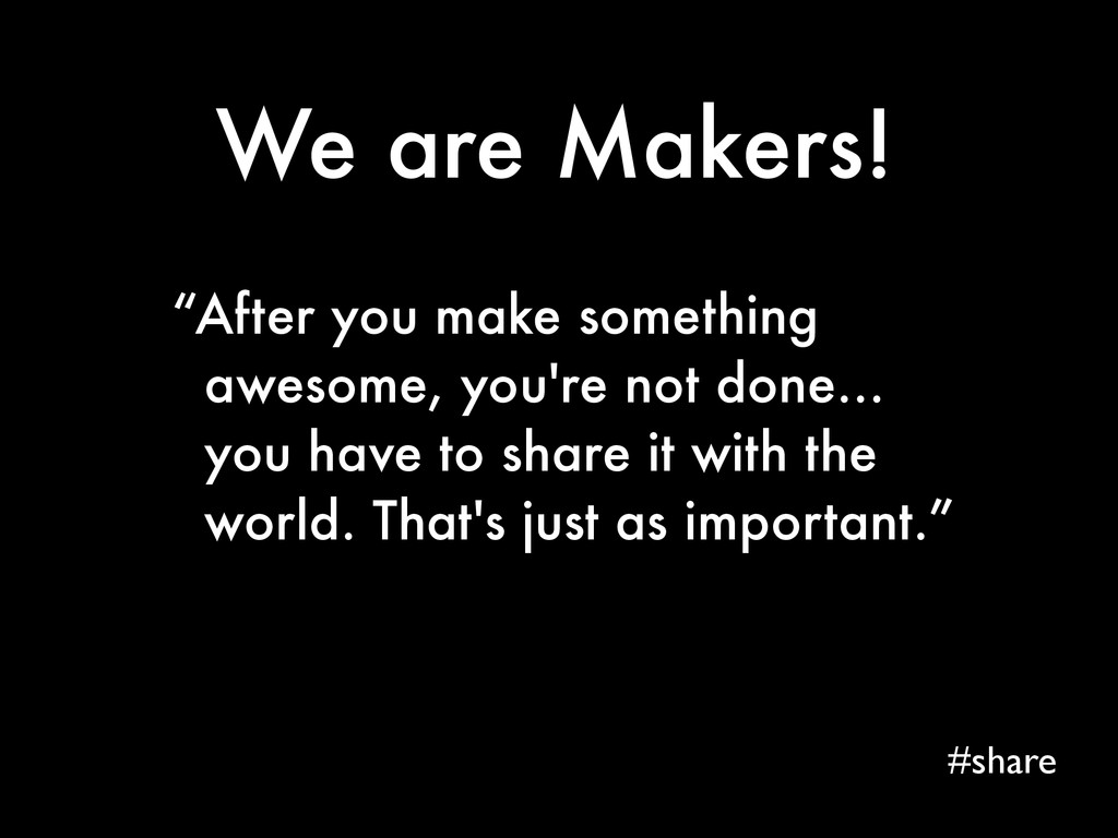 "We are Makers! #share ""After you make something..."