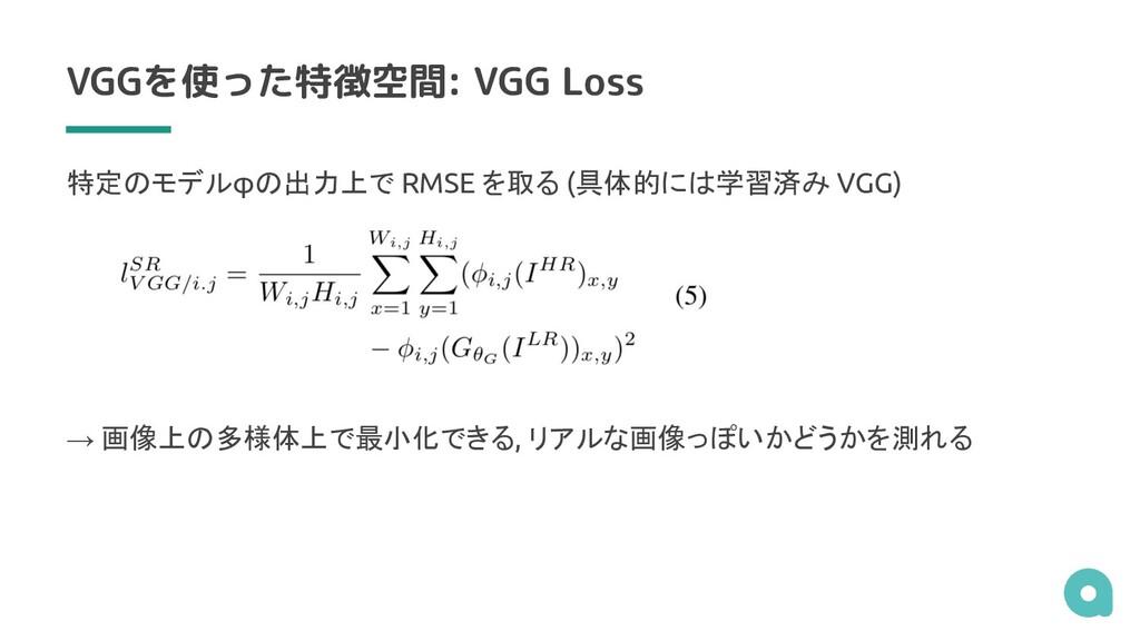 VGGを使った特徴空間: VGG Loss 特定のモデルφの出力上で RMSE を取る (具体...