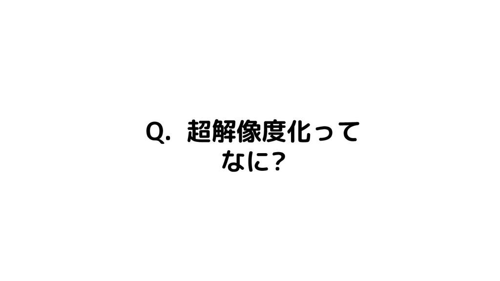 Q. 超解像度化って なに?