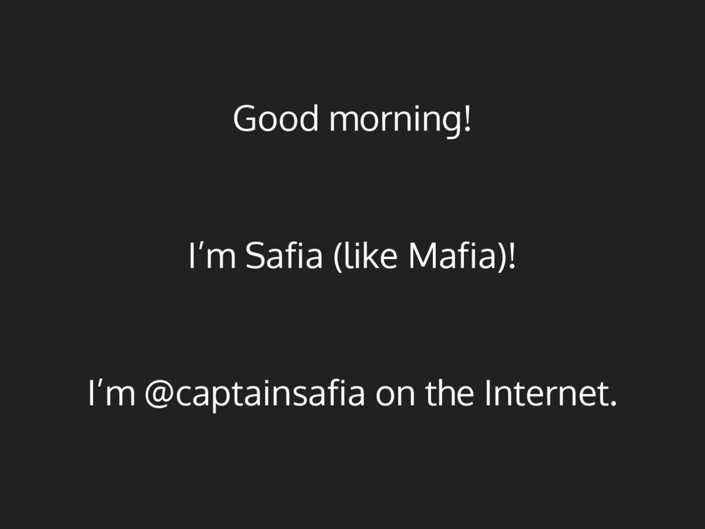 Good morning! I'm Safia (like Mafia)! I'm @capt...
