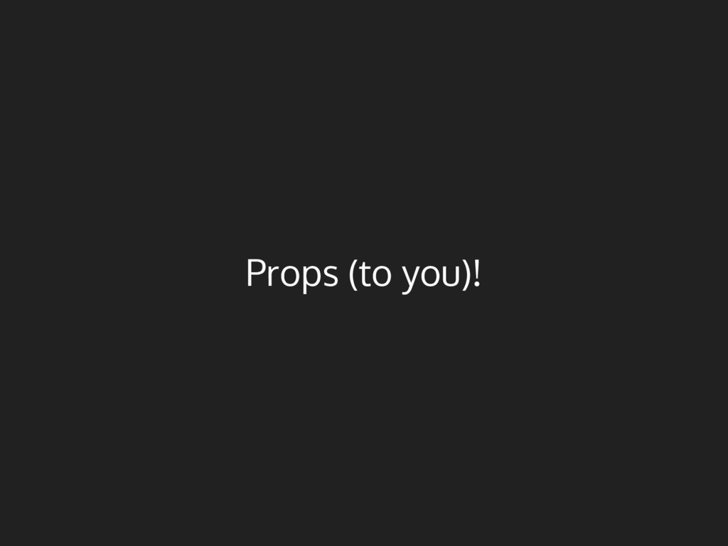 Props (to you)!