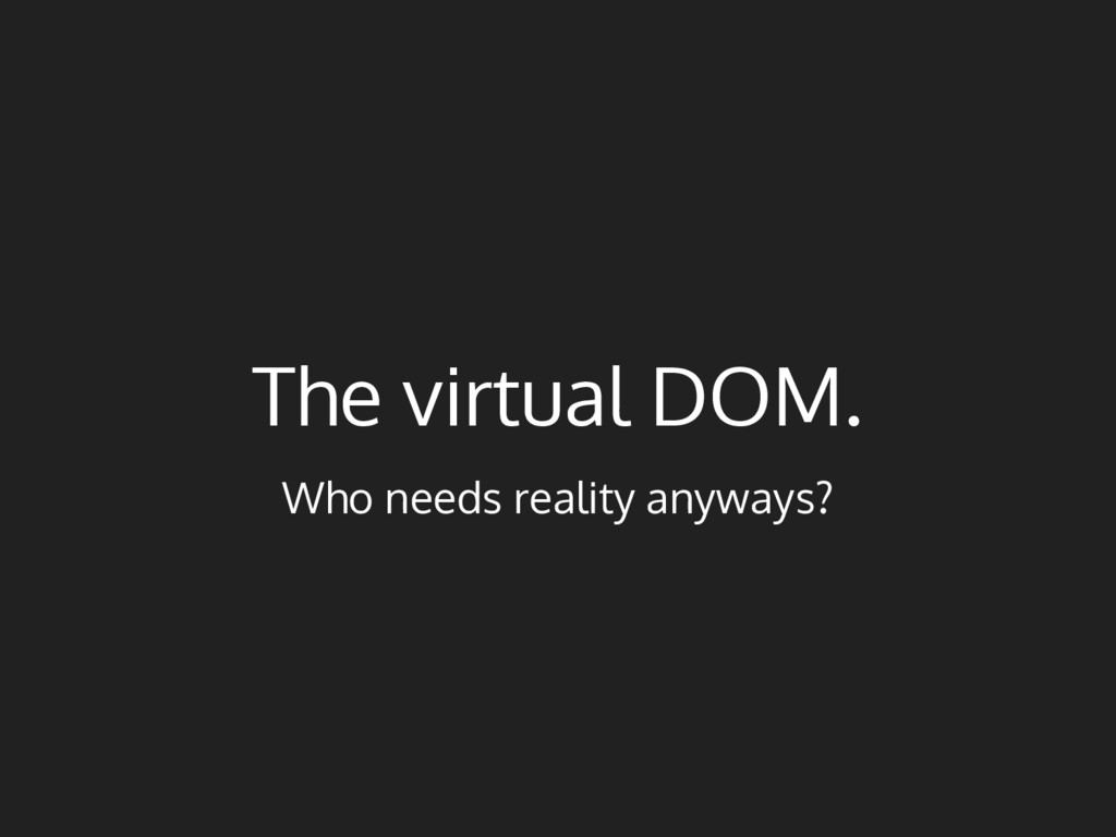 The virtual DOM. Who needs reality anyways?