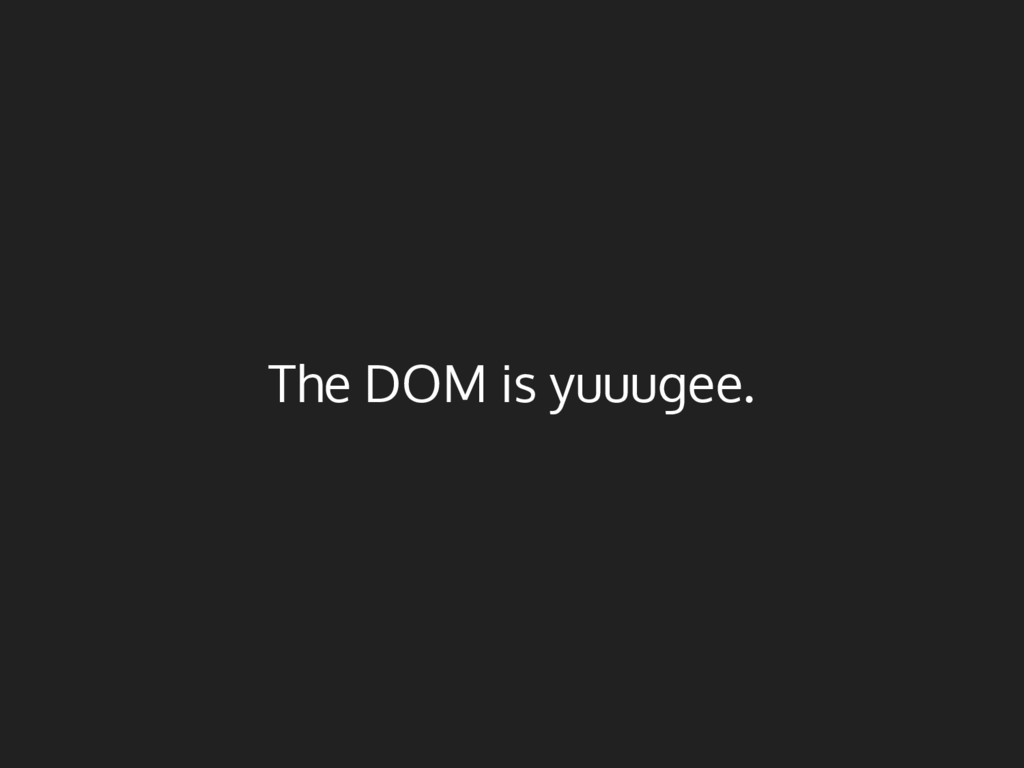 The DOM is yuuugee.