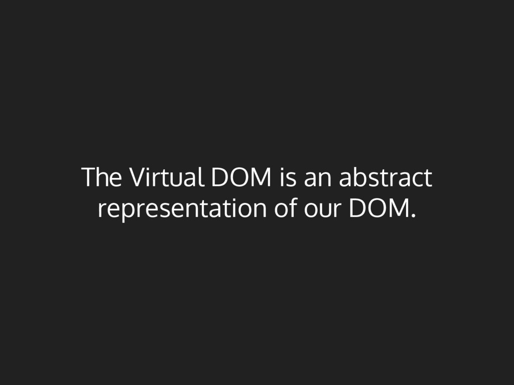 The Virtual DOM is an abstract representation o...