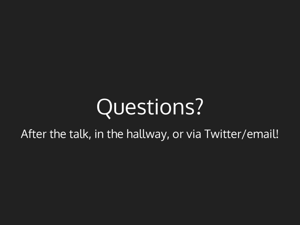 Questions? After the talk, in the hallway, or v...