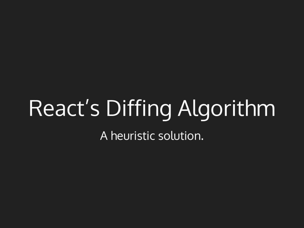 React's Diffing Algorithm A heuristic solution.