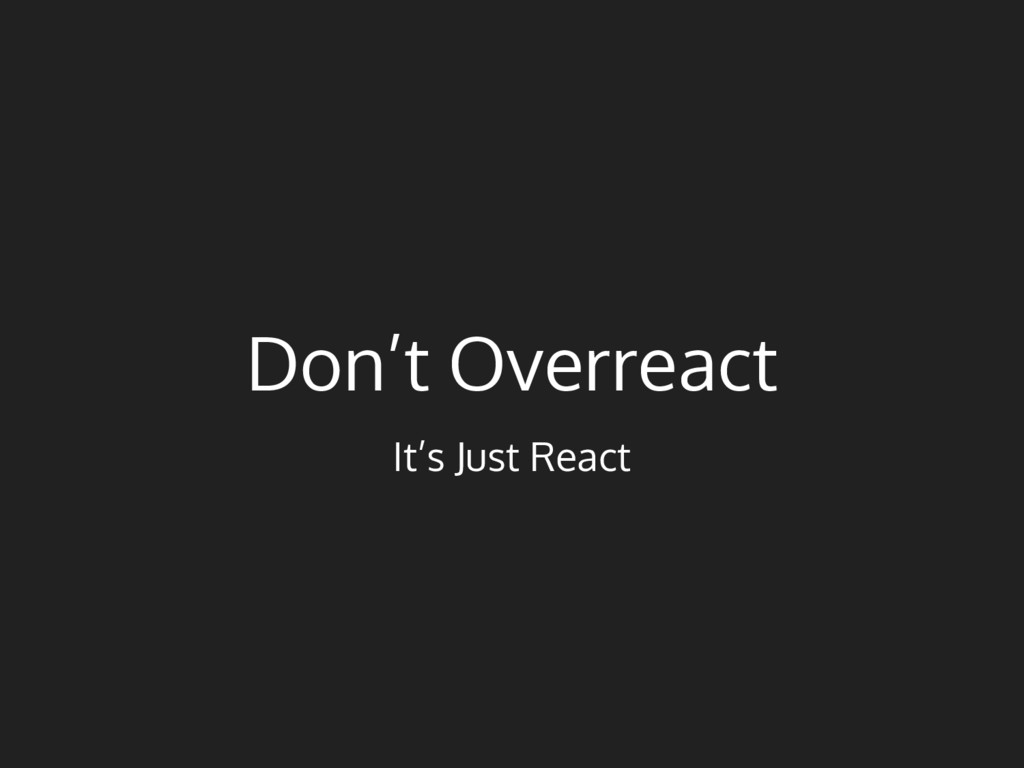 Don't Overreact It's Just React