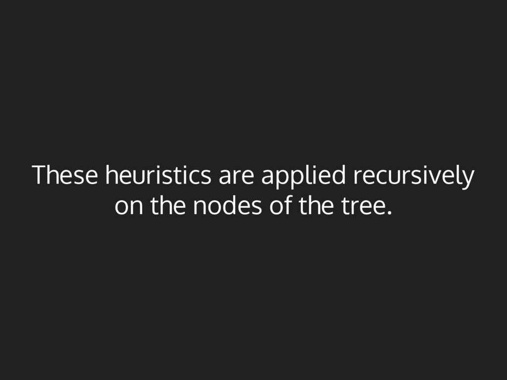 These heuristics are applied recursively on the...