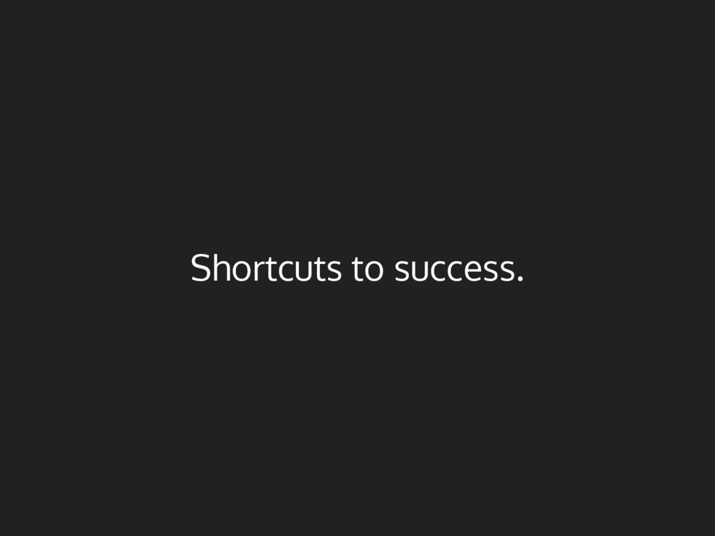 Shortcuts to success.