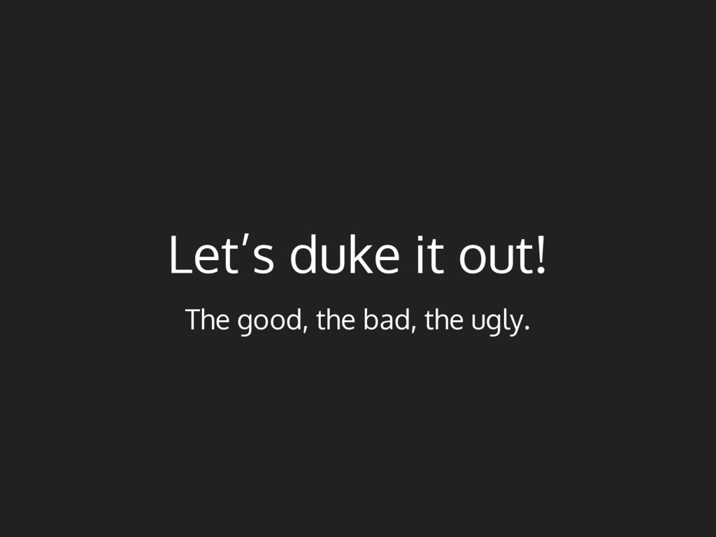 Let's duke it out! The good, the bad, the ugly.