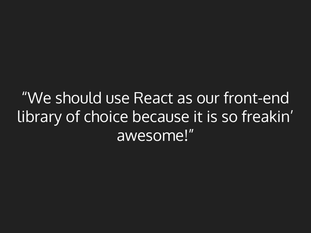 """We should use React as our front-end library o..."