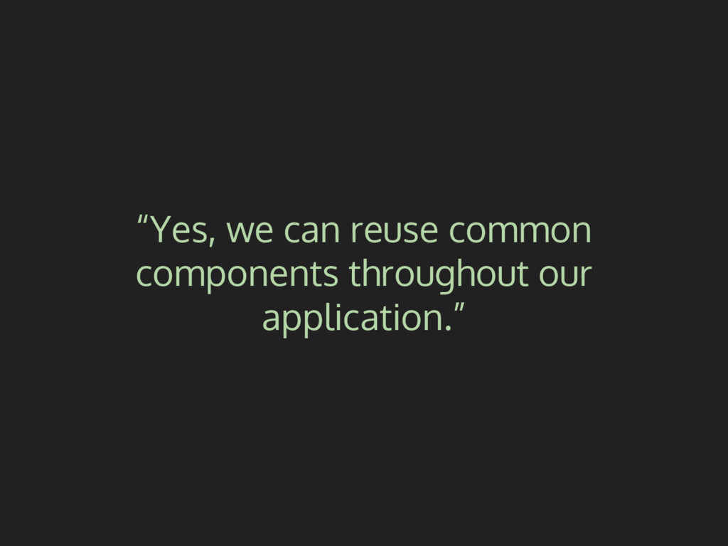 """Yes, we can reuse common components throughout..."