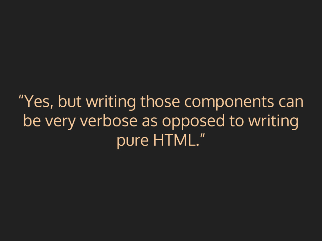 """Yes, but writing those components can be very ..."