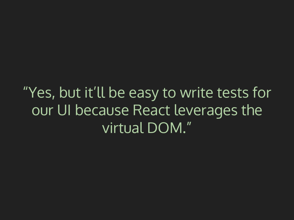 """Yes, but it'll be easy to write tests for our ..."