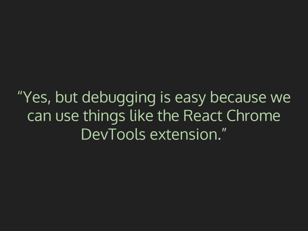 """Yes, but debugging is easy because we can use ..."