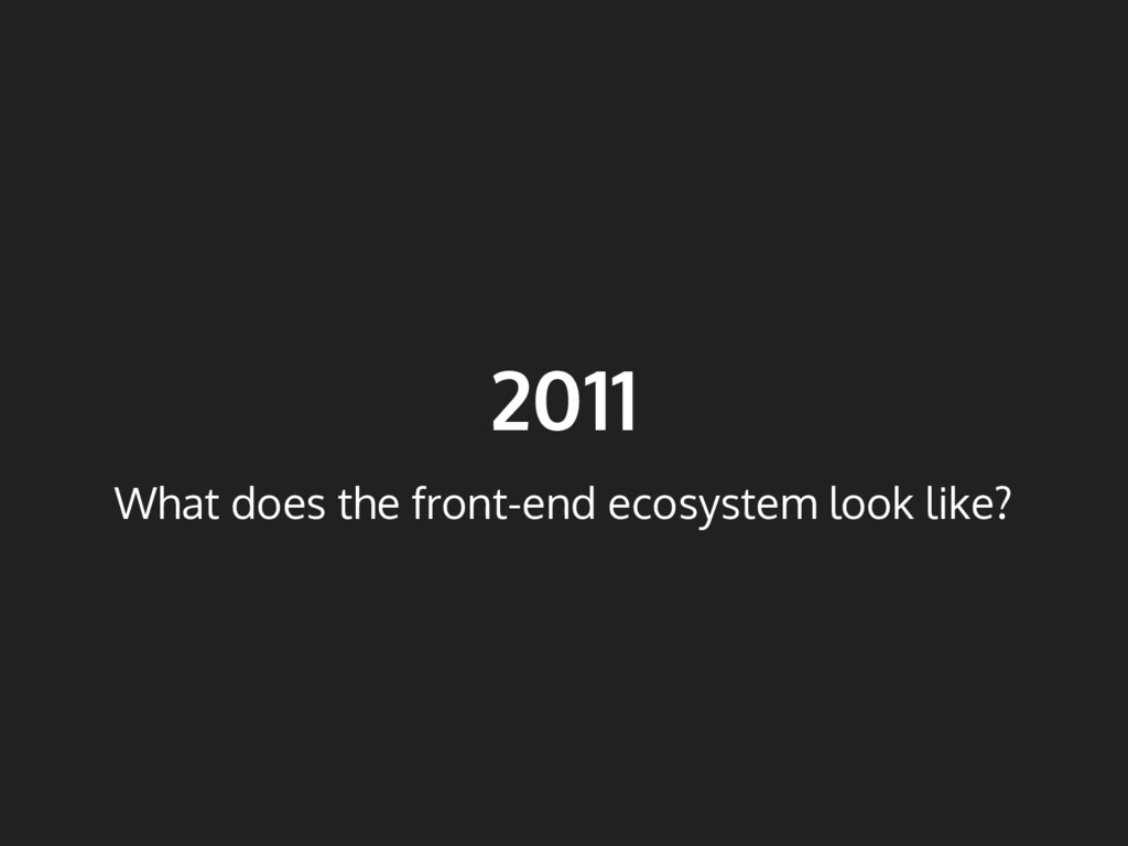 2011 What does the front-end ecosystem look lik...