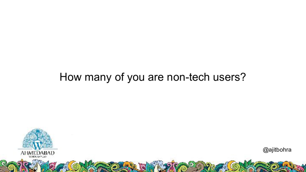 How many of you are non-tech users? @ajitbohra