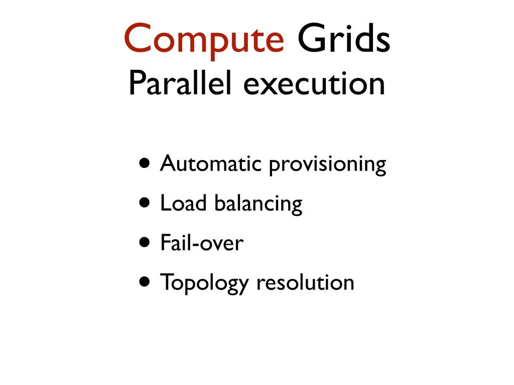 Compute Grids Parallel execution • Automatic pr...