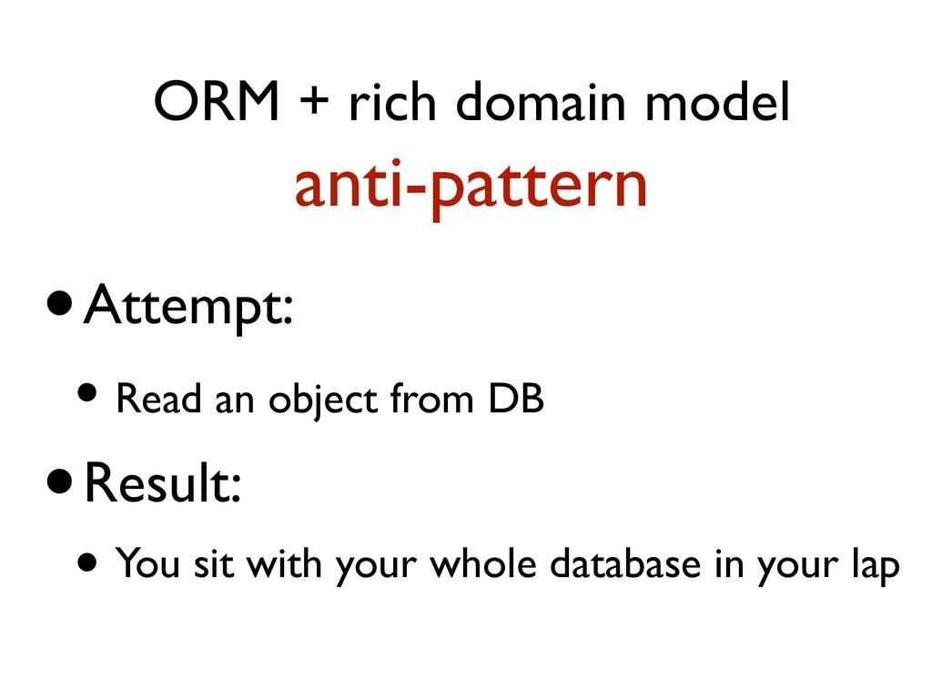 ORM + rich domain model anti-pattern •Attempt: ...