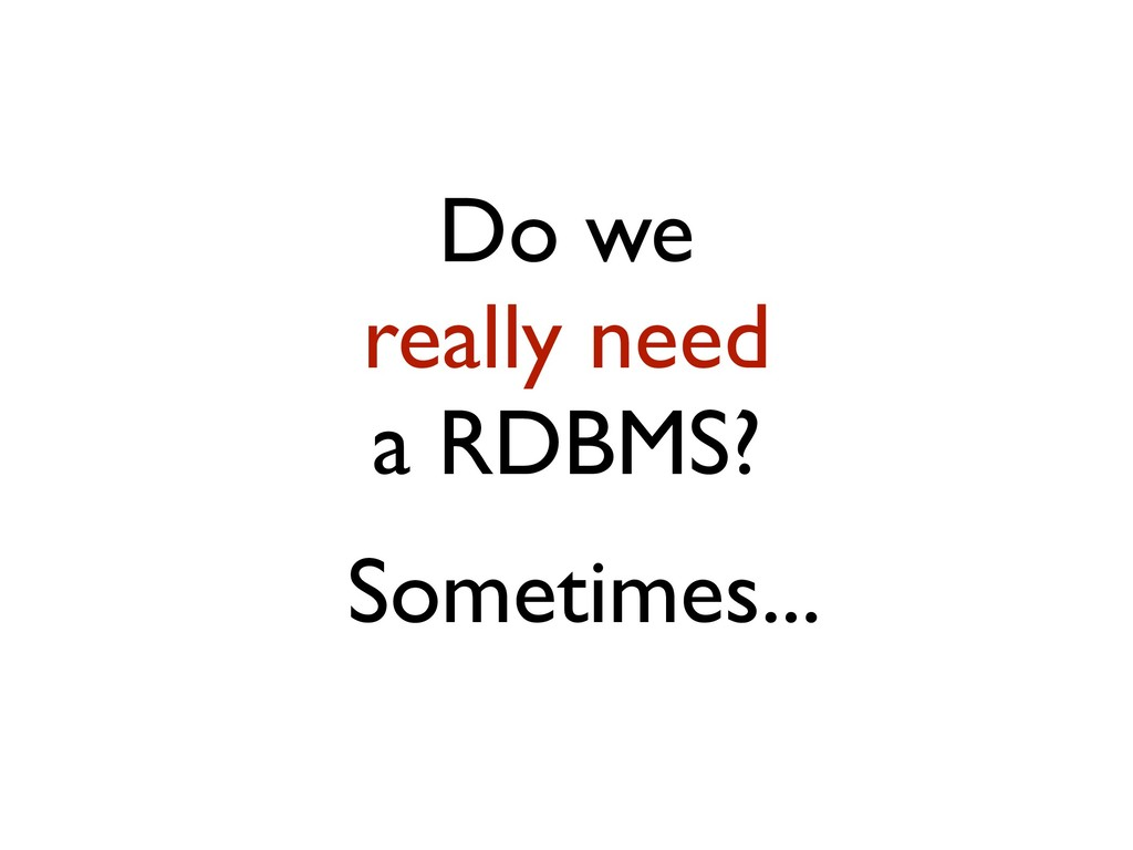 Do we really need a RDBMS? Sometimes...