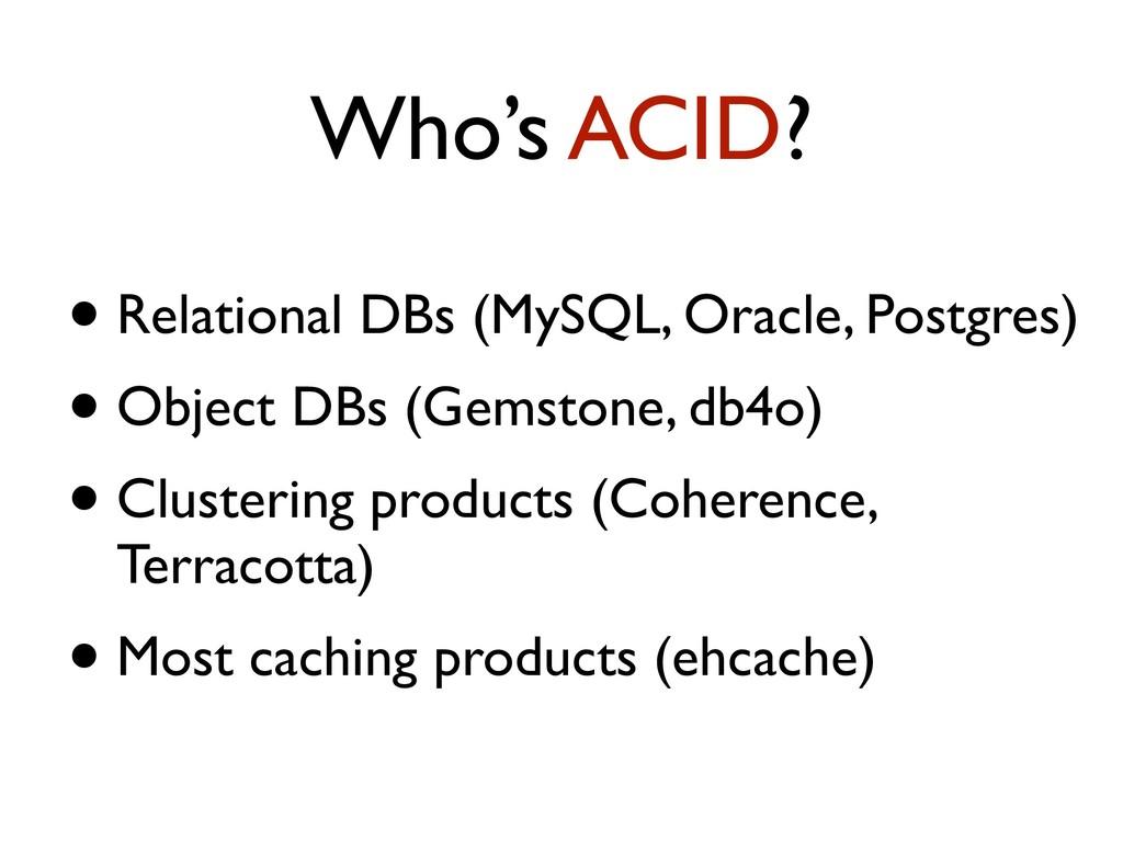 Who's ACID? • Relational DBs (MySQL, Oracle, Po...