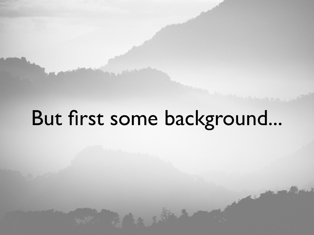 But first some background...