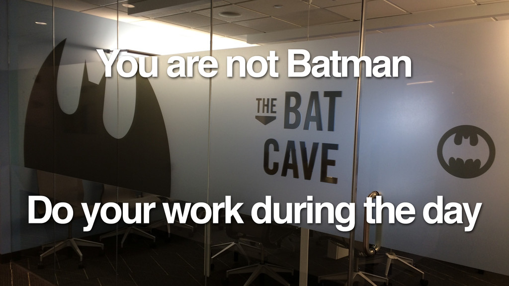 You are not Batman Do your work during the day