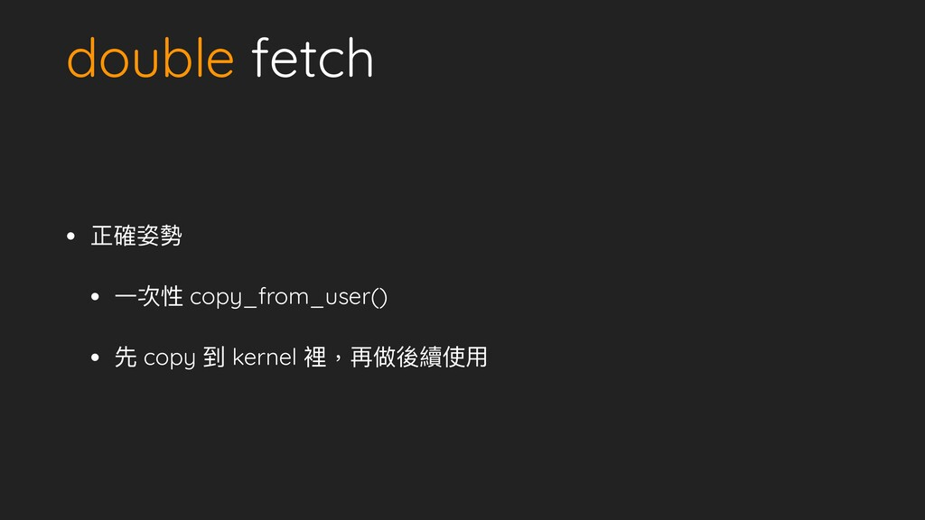 double fetch • 正確姿勢   • ⼀次性 copy_from_user()   ...