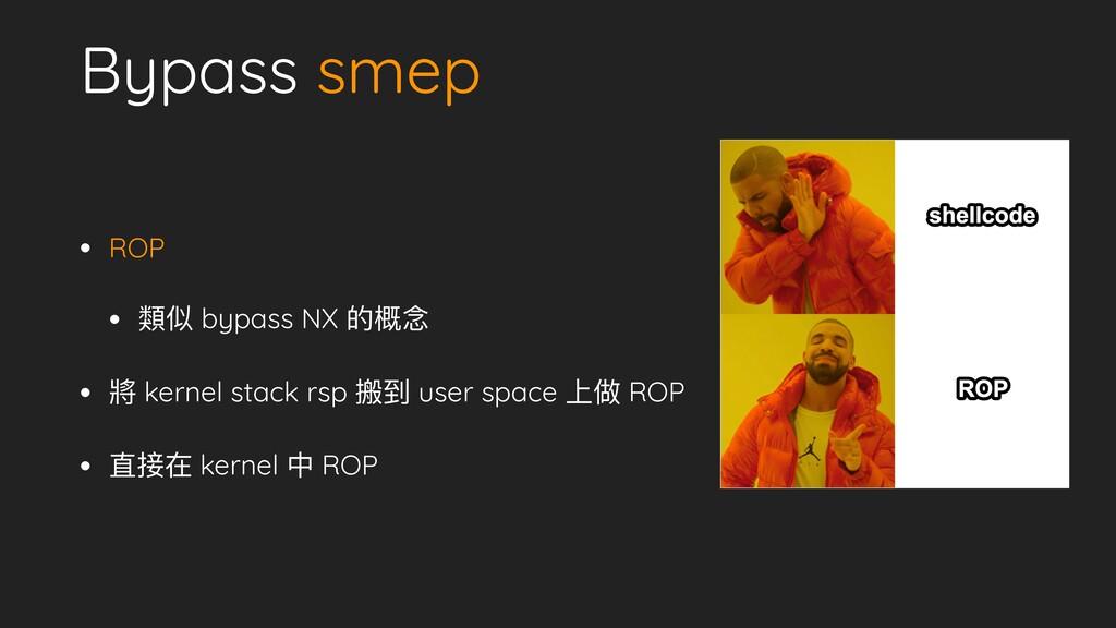 Bypass smep • ROP   • 類似 bypass NX 的概念   • 將 ke...