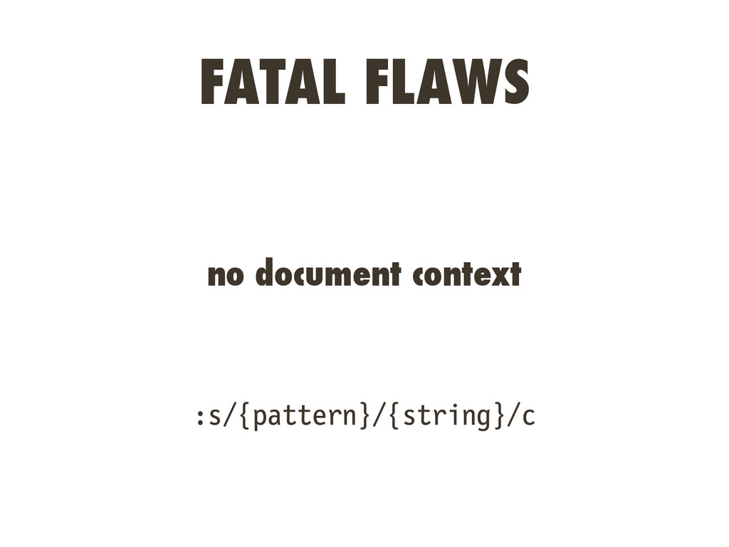 FATAL FLAWS no document context :s/{pattern}/{s...