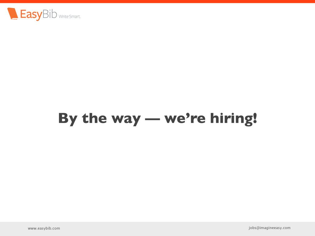 www.easybib.com jobs@imagineeasy.com By the way...