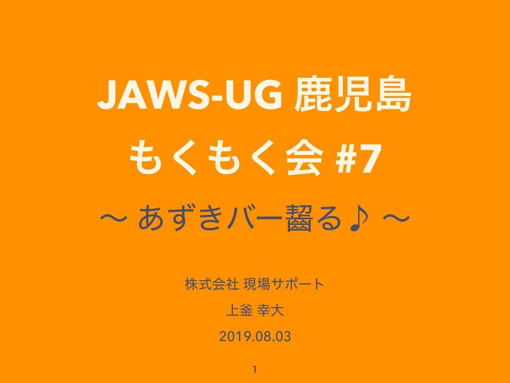 JAWS-UG ࣛౡ ͘͘ձ #7 ʙ ͖͋ͣόʔᴩΔ̇ ʙ גࣜձࣾ ݱαϙʔτ ্...
