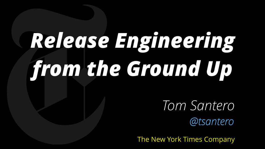 Release Engineering from the Ground Up Tom Sant...