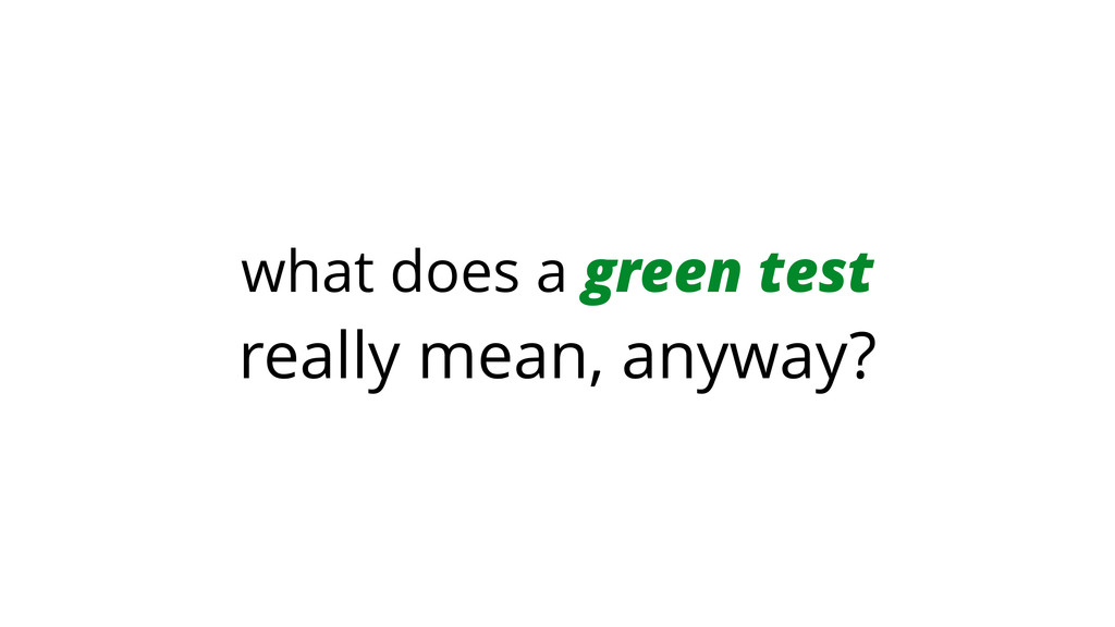 what does a green test really mean, anyway?