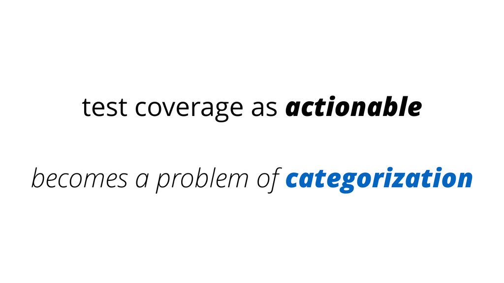 test coverage as actionable ! becomes a problem...