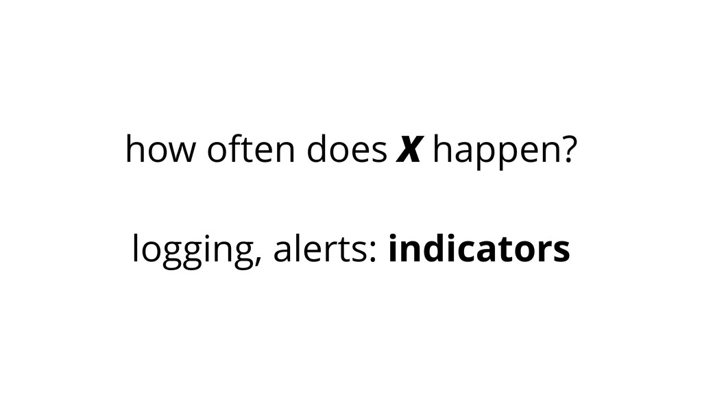 how often does X happen? ! logging, alerts: ind...