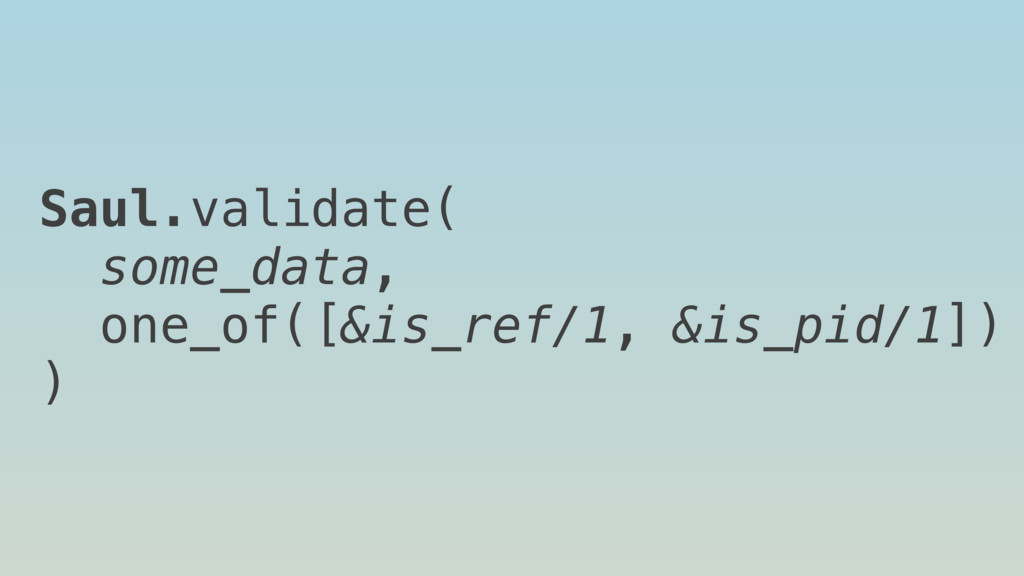 Saul.validate( some_data, one_of([&is_ref/1, &i...