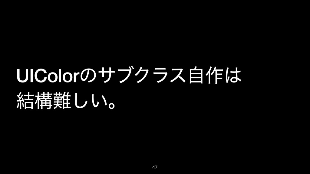 UIColorͷαϒΫϥεࣗ࡞ ݁ߏ͍͠ɻ 47