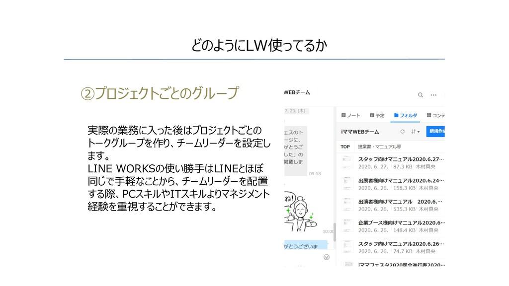 ②プロジェクトごとのグループ どのようにLW使ってるか 実際の業務に⼊った後はプロジェクトごと...