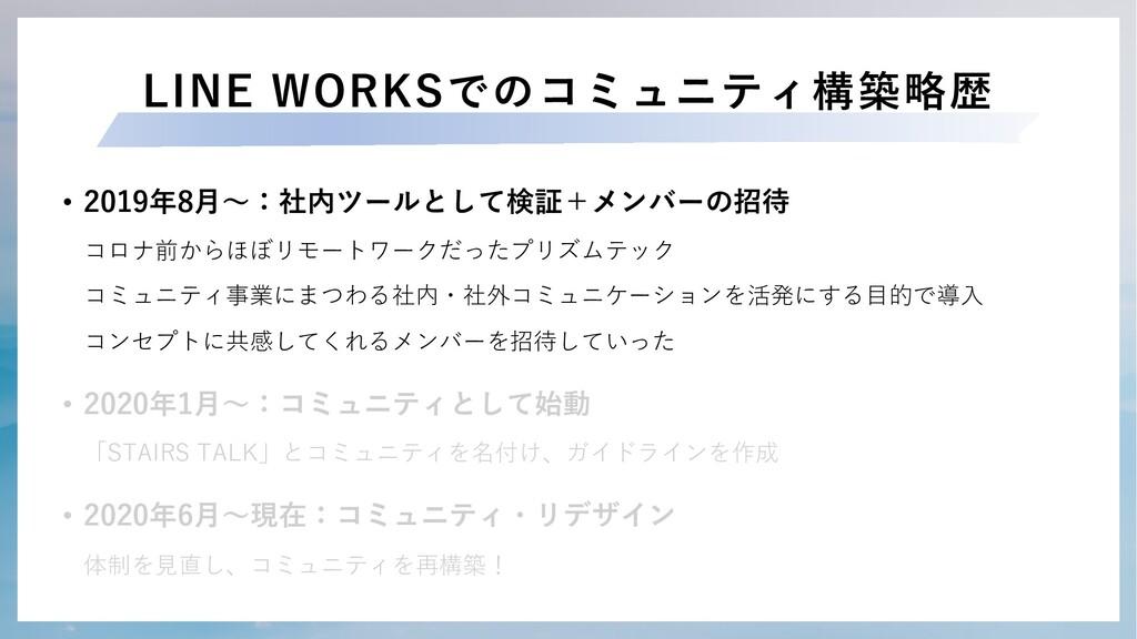 LINE WORKSでのコミュニティ構築略歴 • 2019年8⽉〜:社内ツールとして検証+メン...