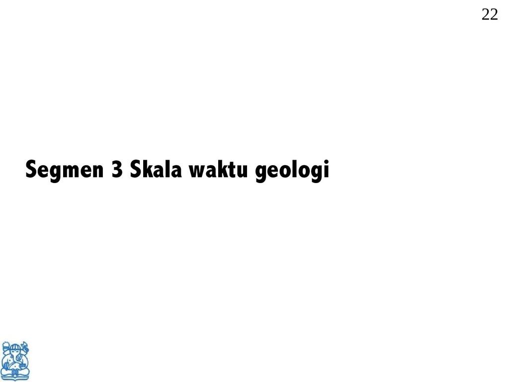 Segmen 3 Skala waktu geologi 22 22