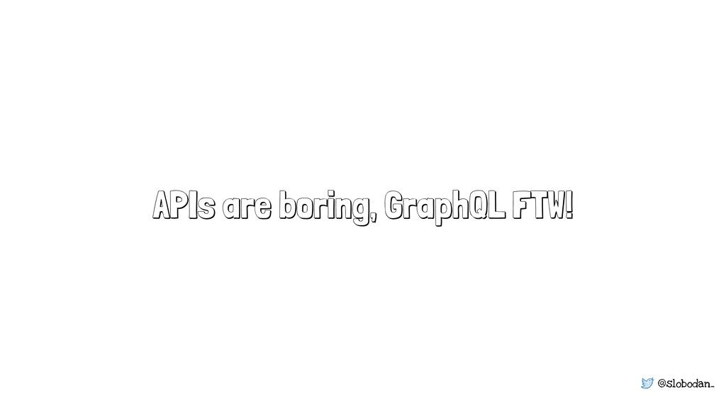 @slobodan_ APIs are boring, GraphQL FTW!