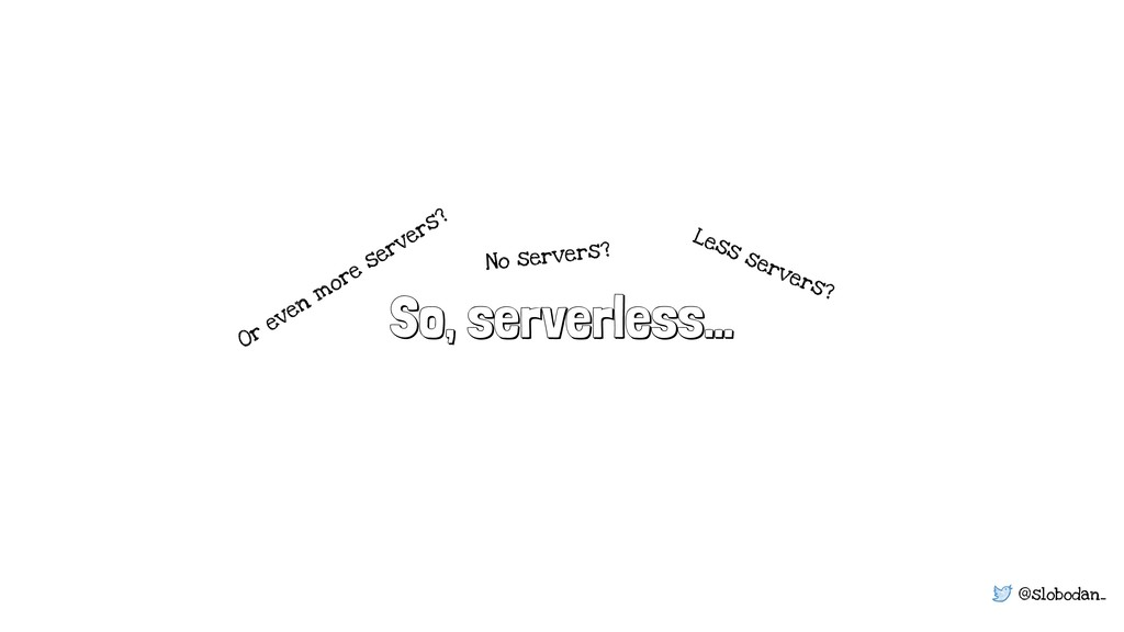 @slobodan_ So, serverless… Less servers? No ser...