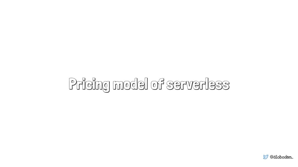 @slobodan_ Pricing model of serverless