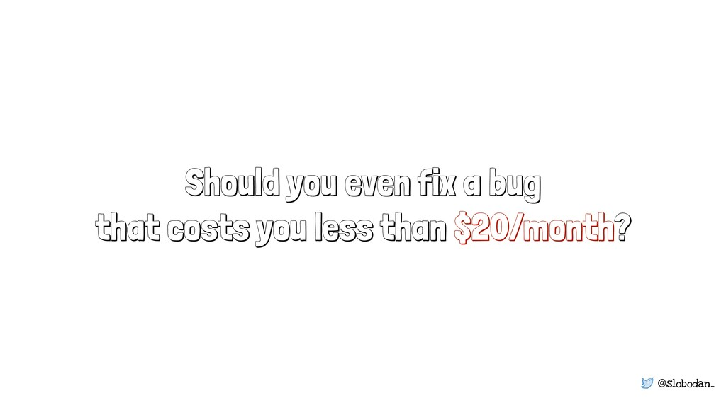 @slobodan_ Should you even fix a bug that costs...