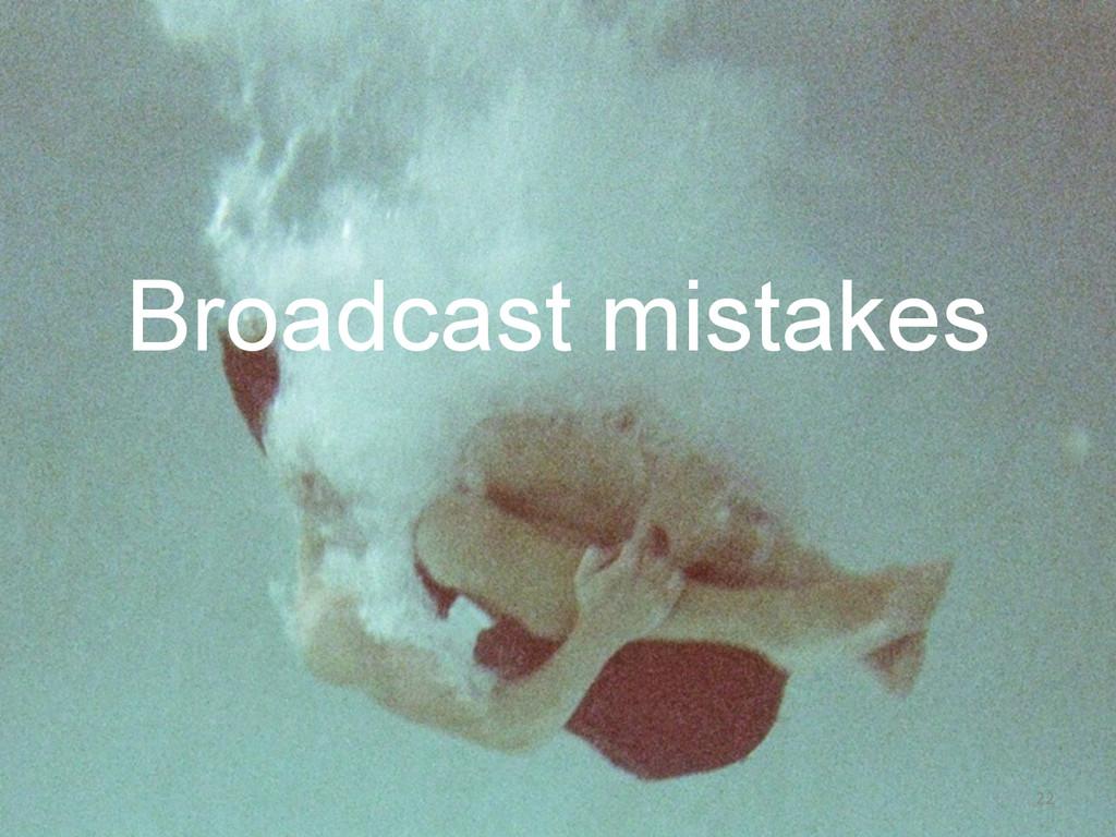 Broadcast mistakes 22